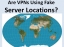 Are VPNs Using Fake Server Locations?