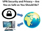 VPN Security and Privacy – Are You as Safe as You Should Be?